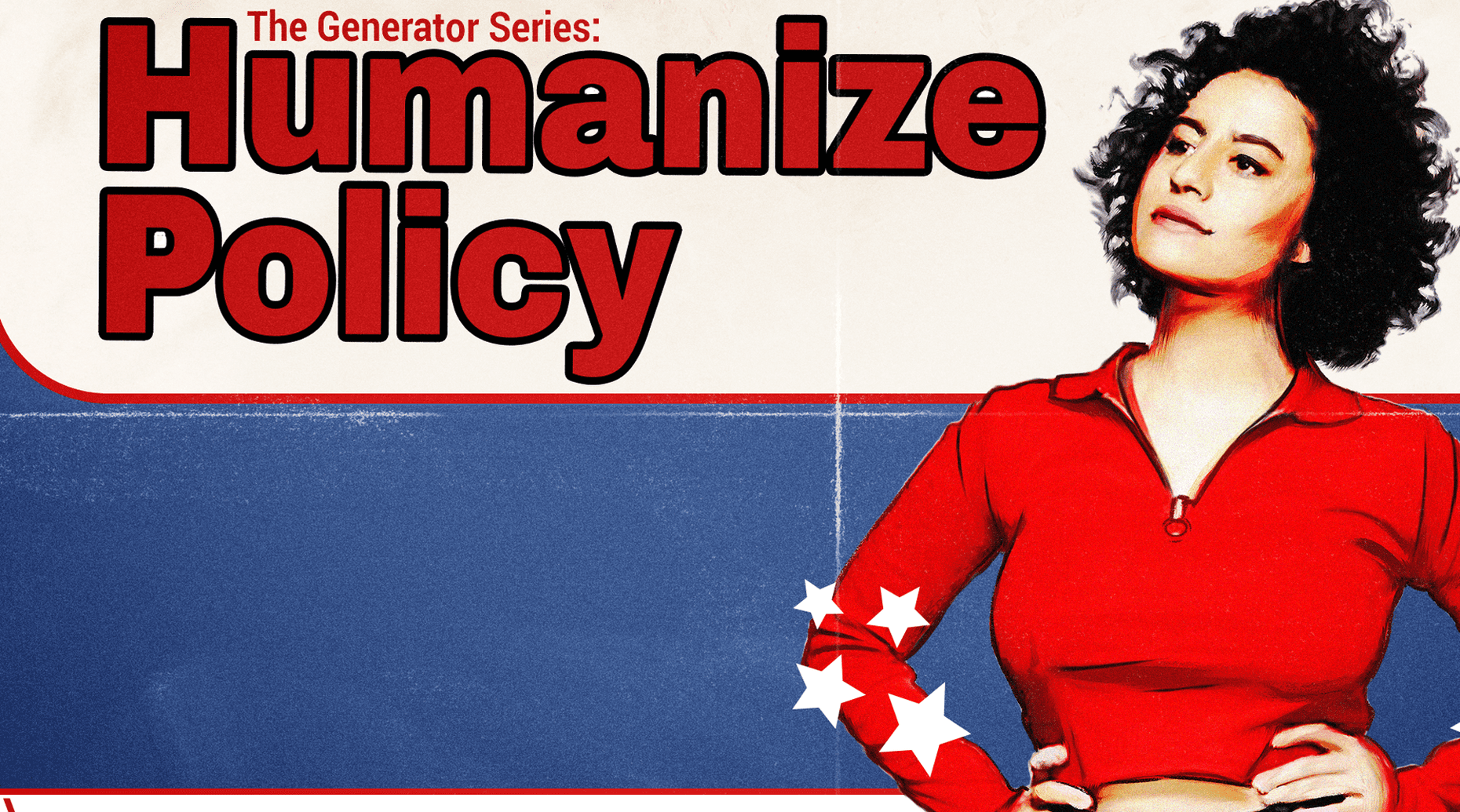 Ilana Glazer's Generator Series: Humanize Policy
